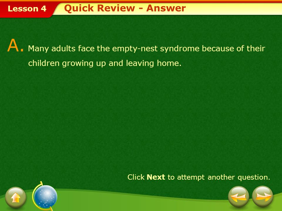 Lesson 4 Provide a short answer to the question given below. Q. What causes empty-nest syndrome? Click Next to view the answer. Quick Review