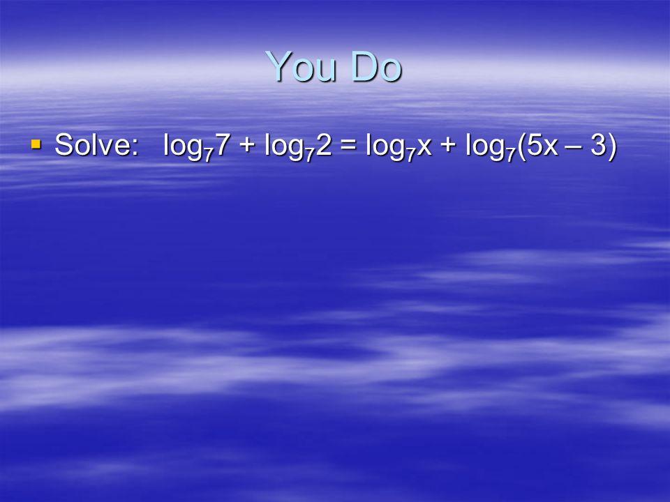 Example 7xlog 2 5 = 3xlog 2 5 + ½ log 2 25 7xlog 2 5 = 3xlog 2 5 + ½ log 2 25 log 2 5 7x = log 2 5 3x + log 2 25 ½ log 2 5 7x = log 2 5 3x + log 2 25 ½ log 2 5 7x = log 2 5 3x + log 2 5 1 log 2 5 7x = log 2 5 3x + log 2 5 1 7x = 3x + 1 7x = 3x + 1 4x = 1 4x = 1