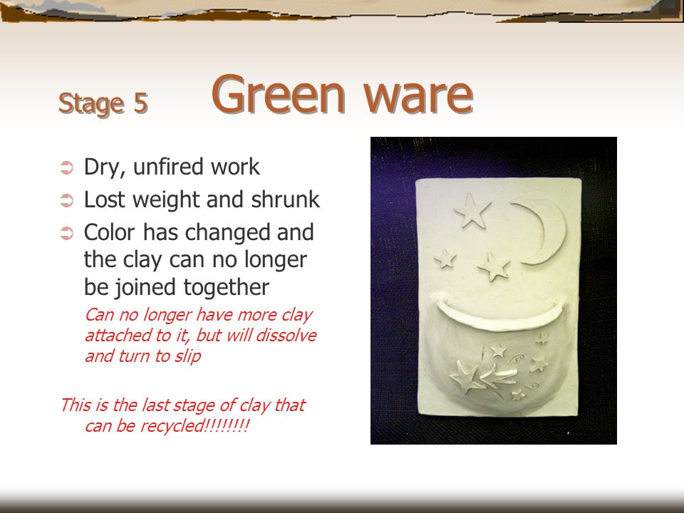 Stage 5 Green ware Dry, unfired work Lost weight and shrunk Color has changed and the clay can no longer be joined together Can no longer have more cl