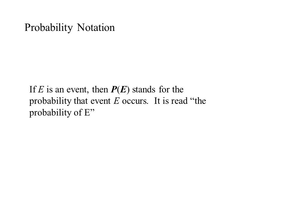 Probability Notation If E is an event, then P(E) stands for the probability that event E occurs. It is read the probability of E