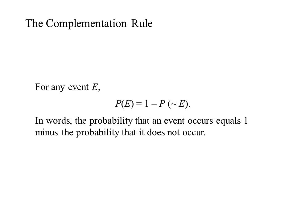 The Complementation Rule For any event E, P(E) = 1 – P (~ E). In words, the probability that an event occurs equals 1 minus the probability that it do