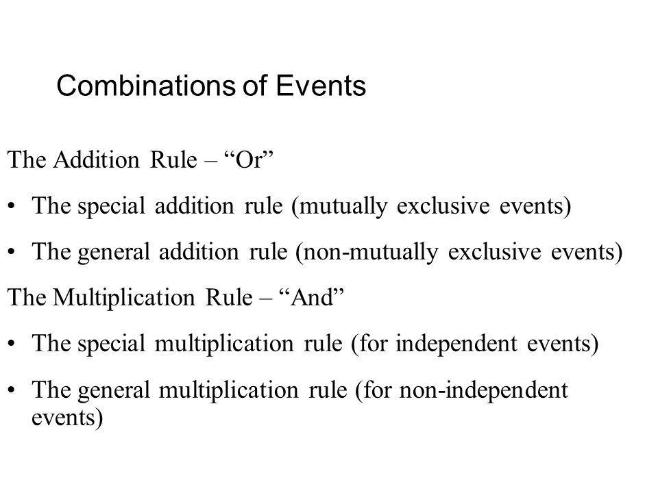 Combinations of Events The Addition Rule – Or The special addition rule (mutually exclusive events) The general addition rule (non-mutually exclusive