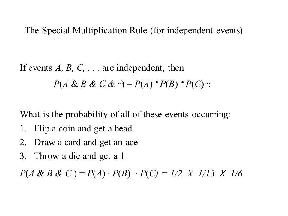 The Special Multiplication Rule (for independent events) If events A, B, C,... are independent, then P(A & B & C & ) = P(A) P(B) P(C) What is the prob