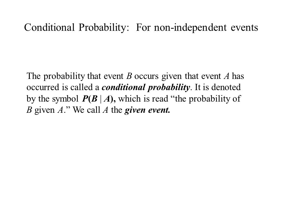 Conditional Probability: For non-independent events The probability that event B occurs given that event A has occurred is called a conditional probab