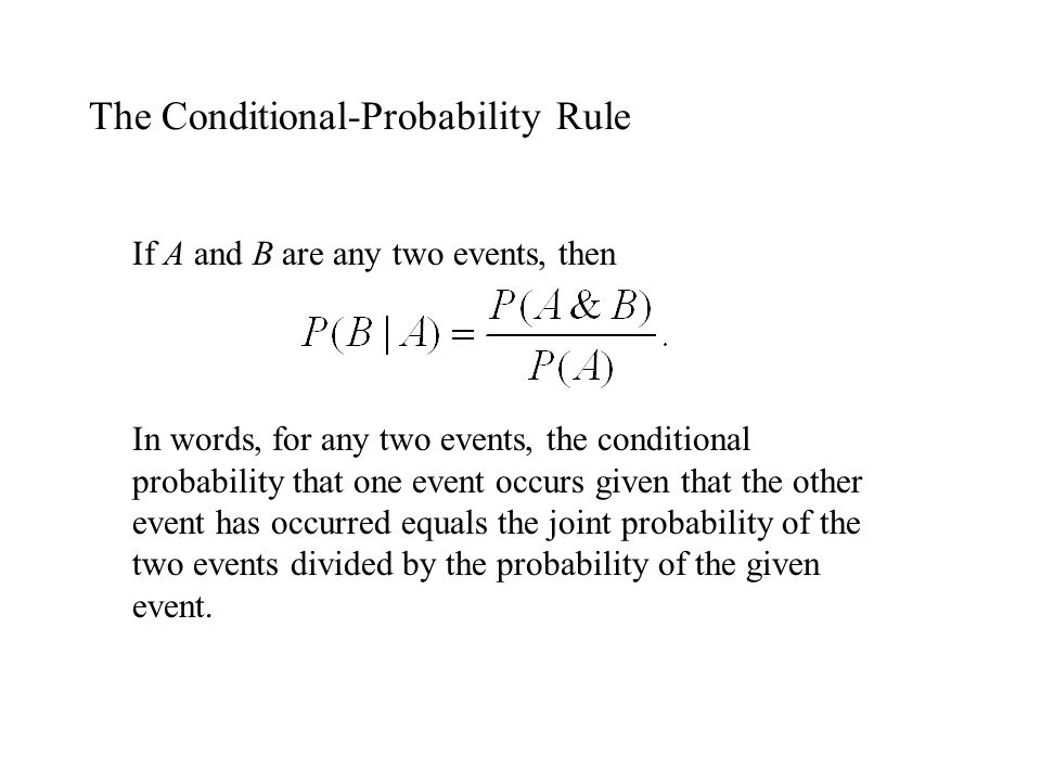 The Conditional-Probability Rule If A and B are any two events, then In words, for any two events, the conditional probability that one event occurs g