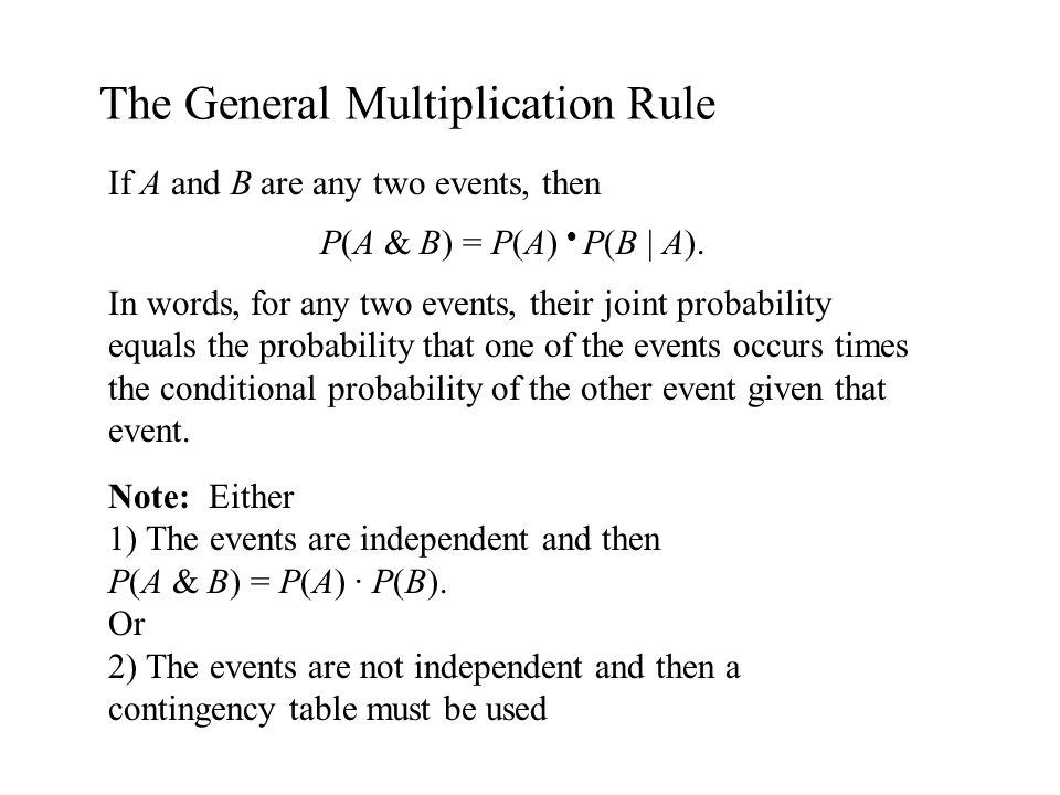 The General Multiplication Rule If A and B are any two events, then P(A & B) = P(A) P(B | A). In words, for any two events, their joint probability eq