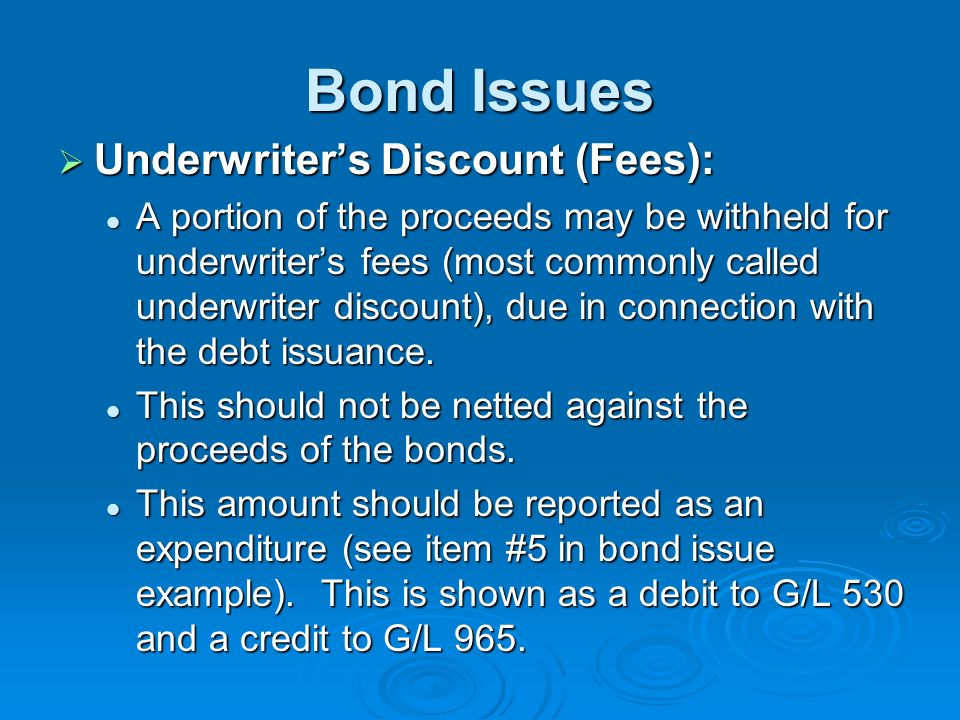 Bond Issues Underwriters Discount (Fees): Underwriters Discount (Fees): A portion of the proceeds may be withheld for underwriters fees (most commonly