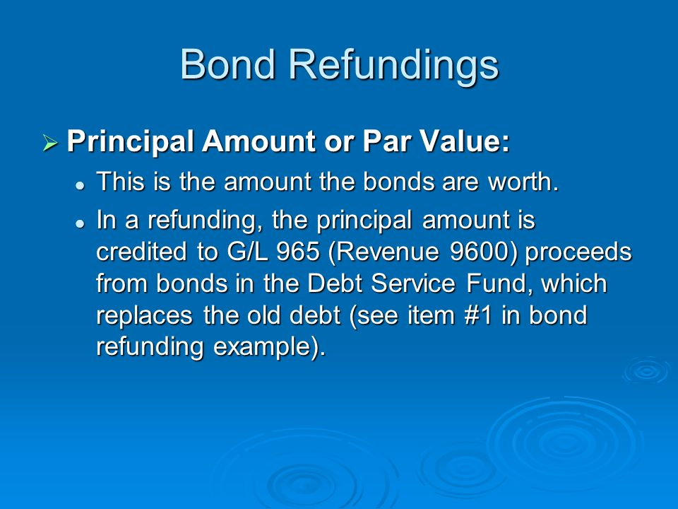 Bond Refundings Principal Amount or Par Value: Principal Amount or Par Value: This is the amount the bonds are worth. This is the amount the bonds are