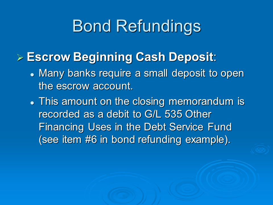 Bond Refundings Escrow Beginning Cash Deposit: Escrow Beginning Cash Deposit: Many banks require a small deposit to open the escrow account. Many bank