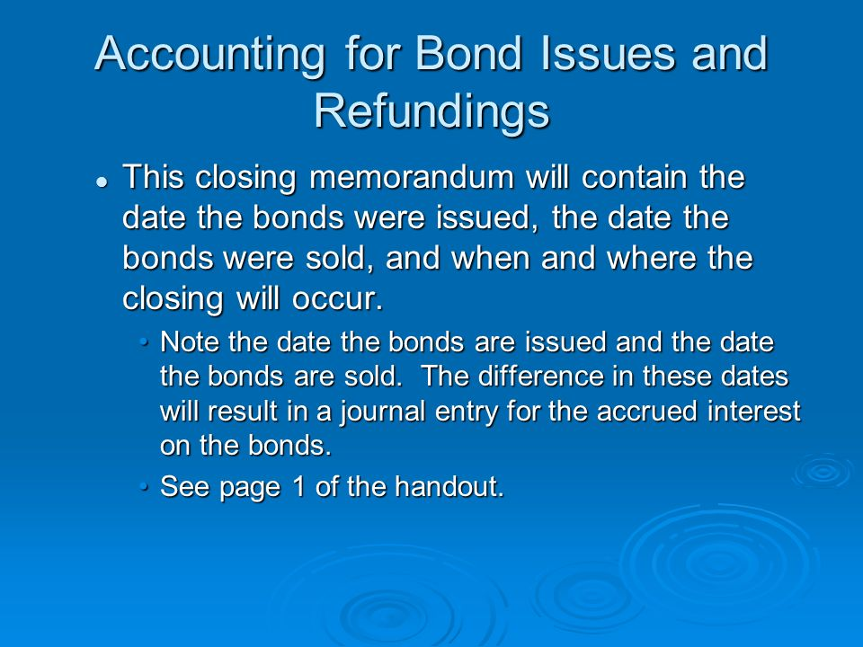 Accounting for Bond Issues and Refundings This closing memorandum will contain the date the bonds were issued, the date the bonds were sold, and when