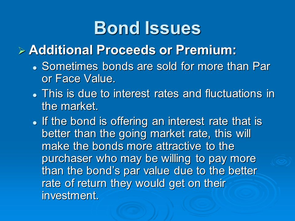 Bond Issues Additional Proceeds or Premium: Additional Proceeds or Premium: Sometimes bonds are sold for more than Par or Face Value. Sometimes bonds