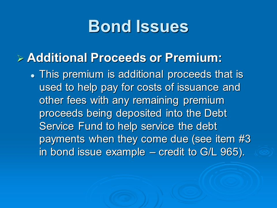 Bond Issues Additional Proceeds or Premium: Additional Proceeds or Premium: This premium is additional proceeds that is used to help pay for costs of