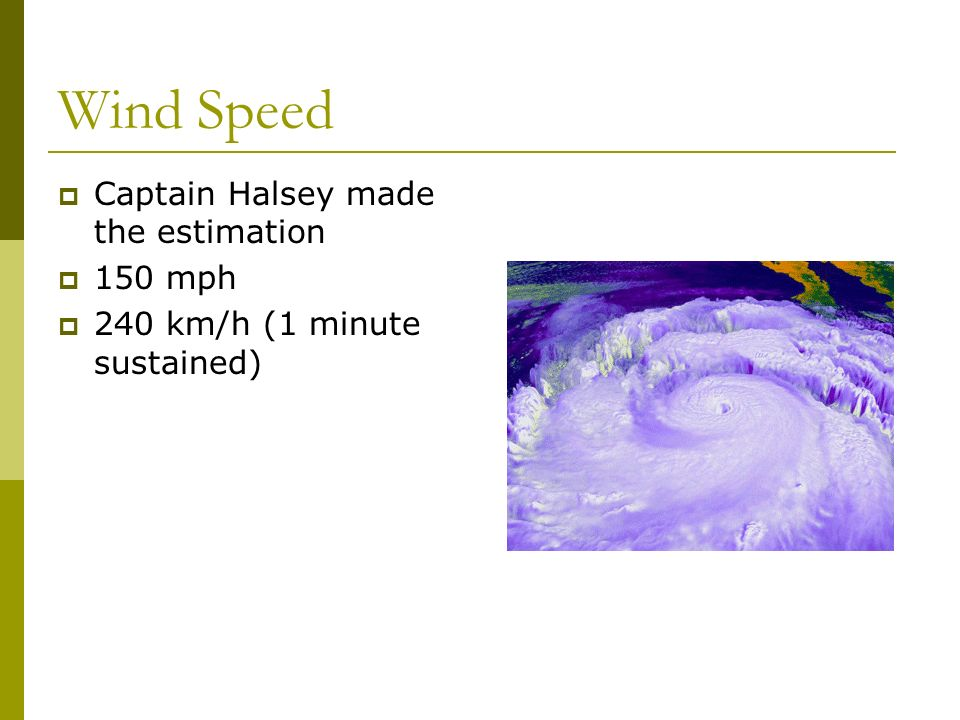 Wind Speed Captain Halsey made the estimation 150 mph 240 km/h (1 minute sustained)