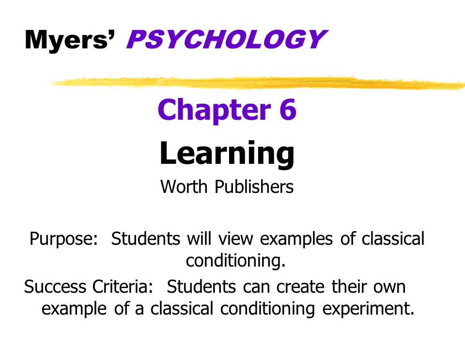 Myers PSYCHOLOGY Chapter 6 Learning Worth Publishers Purpose: Students will view examples of classical conditioning. Success Criteria: Students can cr