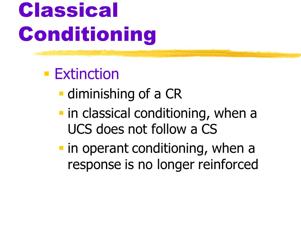 Classical Conditioning Extinction diminishing of a CR in classical conditioning, when a UCS does not follow a CS in operant conditioning, when a respo
