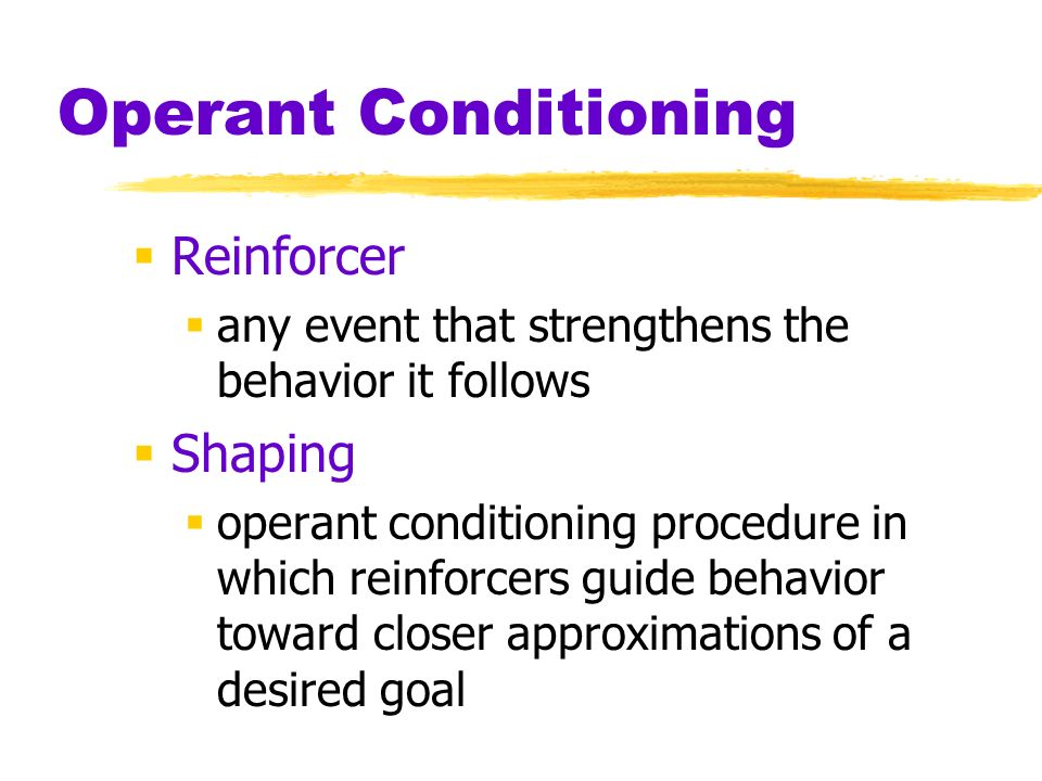 Operant Conditioning Reinforcer any event that strengthens the behavior it follows Shaping operant conditioning procedure in which reinforcers guide b