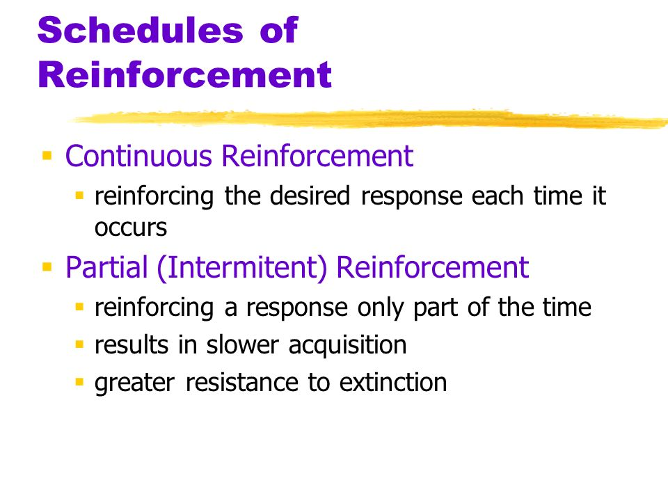Schedules of Reinforcement Continuous Reinforcement reinforcing the desired response each time it occurs Partial (Intermitent) Reinforcement reinforci