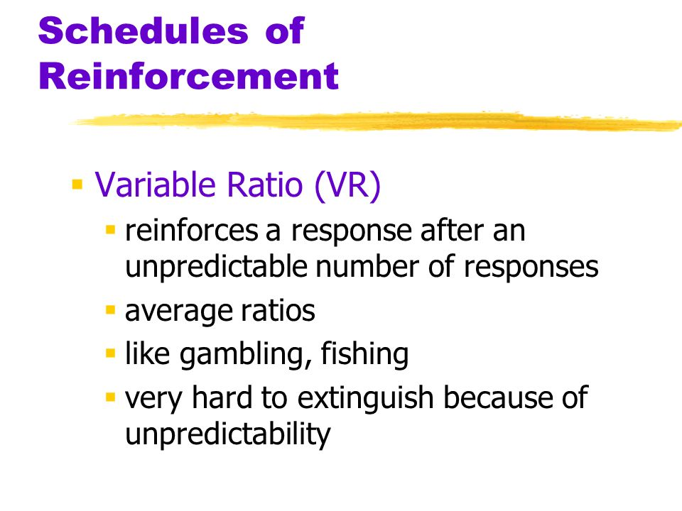 Schedules of Reinforcement Variable Ratio (VR) reinforces a response after an unpredictable number of responses average ratios like gambling, fishing