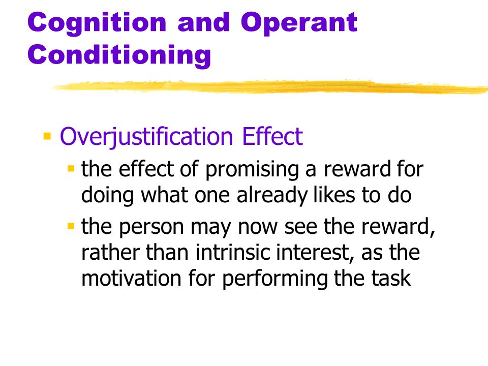 Cognition and Operant Conditioning Overjustification Effect the effect of promising a reward for doing what one already likes to do the person may now