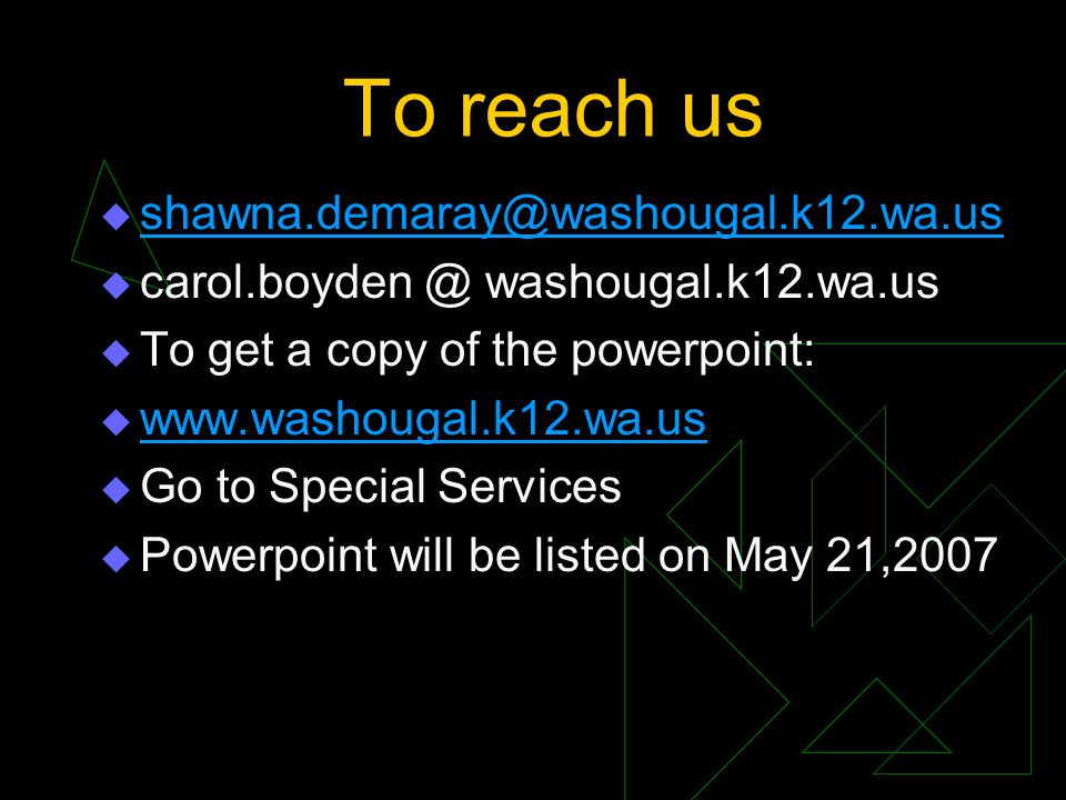To reach us shawna.demaray@washougal.k12.wa.us carol.boyden @ washougal.k12.wa.us To get a copy of the powerpoint: www.washougal.k12.wa.us Go to Special Services Powerpoint will be listed on May 21,2007