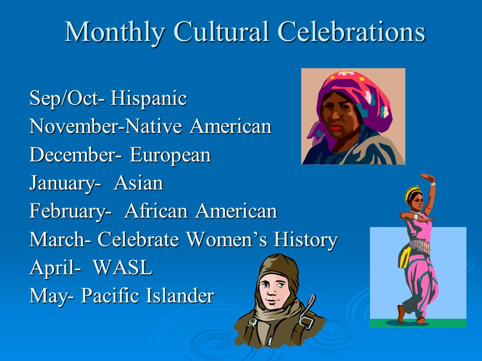 Monthly Cultural Celebrations Sep/Oct- Hispanic November-Native American December- European January- Asian February- African American March- Celebrate Womens History April- WASL May- Pacific Islander