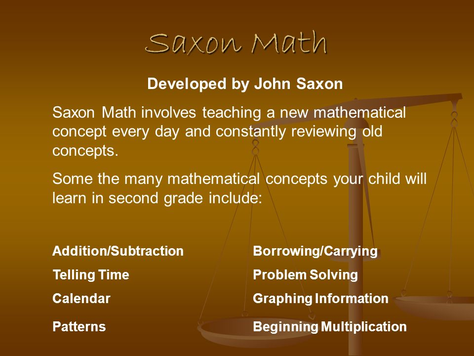 Saxon Math Developed by John Saxon Saxon Math involves teaching a new mathematical concept every day and constantly reviewing old concepts.