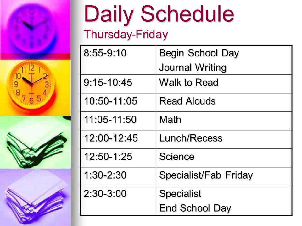 Daily Schedule Thursday-Friday 8:55-9:10 Begin School Day Journal Writing 9:15-10:45 Walk to Read 10:50-11:05 Read Alouds 11:05-11:50Math 12:00-12:45Lunch/Recess 12:50-1:25Science 1:30-2:30 Specialist/Fab Friday 2:30-3:00Specialist End School Day