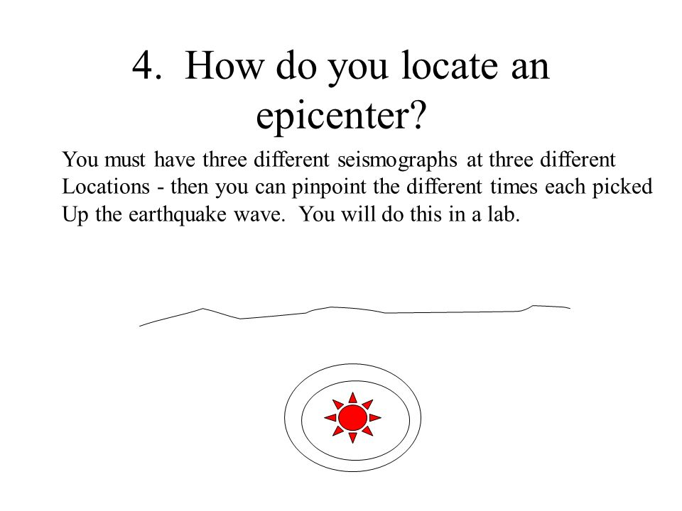 4. How do you locate an epicenter? You must have three different seismographs at three different Locations - then you can pinpoint the different times