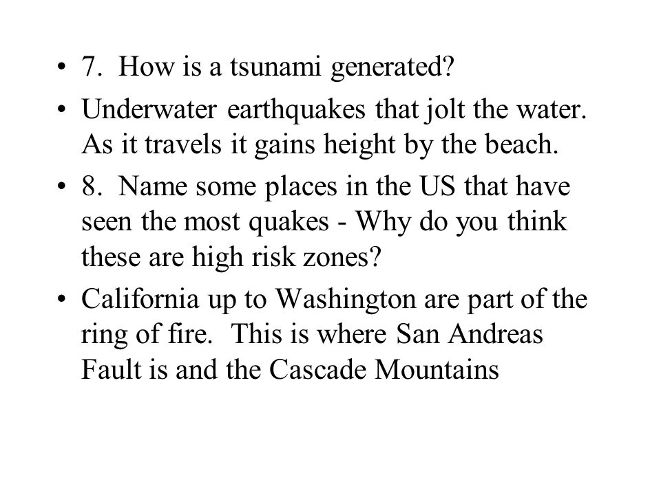 7. How is a tsunami generated? Underwater earthquakes that jolt the water. As it travels it gains height by the beach. 8. Name some places in the US t