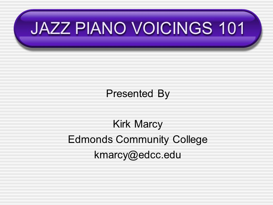 JAZZ PIANO VOICINGS 101 Presented By Kirk Marcy Edmonds Community College kmarcy@edcc.edu