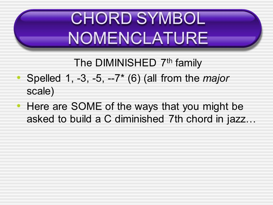 CHORD SYMBOL NOMENCLATURE The DIMINISHED 7 th family Spelled 1, -3, -5, --7* (6) (all from the major scale) Here are SOME of the ways that you might be asked to build a C diminished 7th chord in jazz…