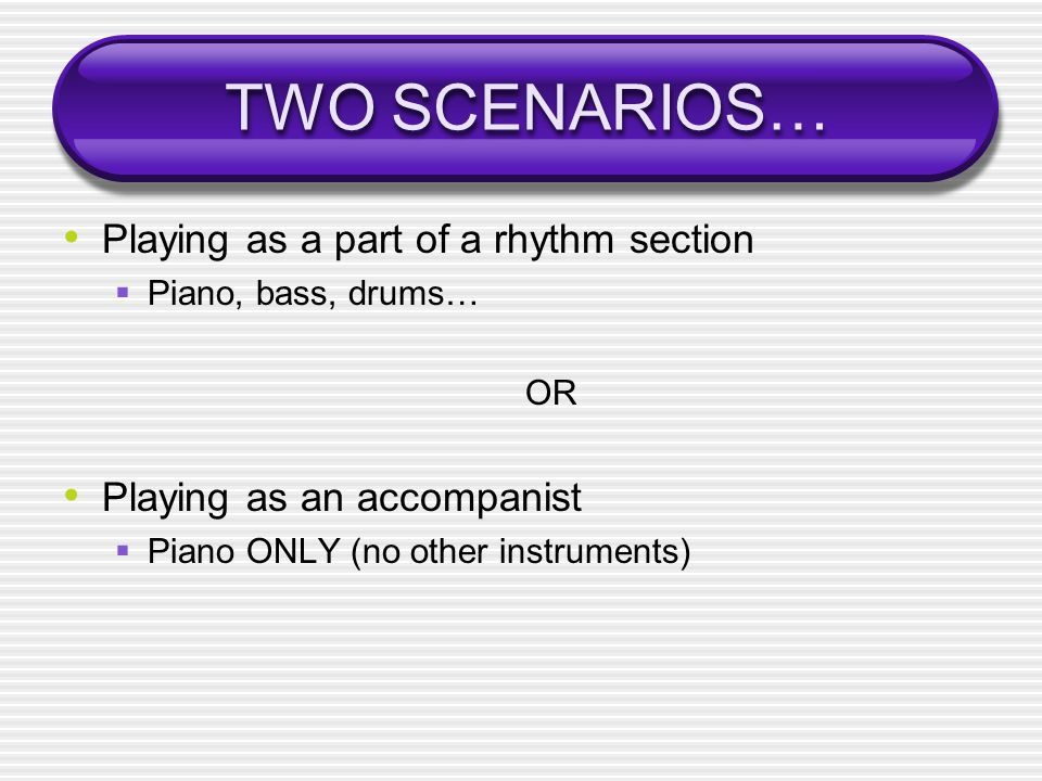 TWO SCENARIOS… Playing as a part of a rhythm section Piano, bass, drums… OR Playing as an accompanist Piano ONLY (no other instruments)