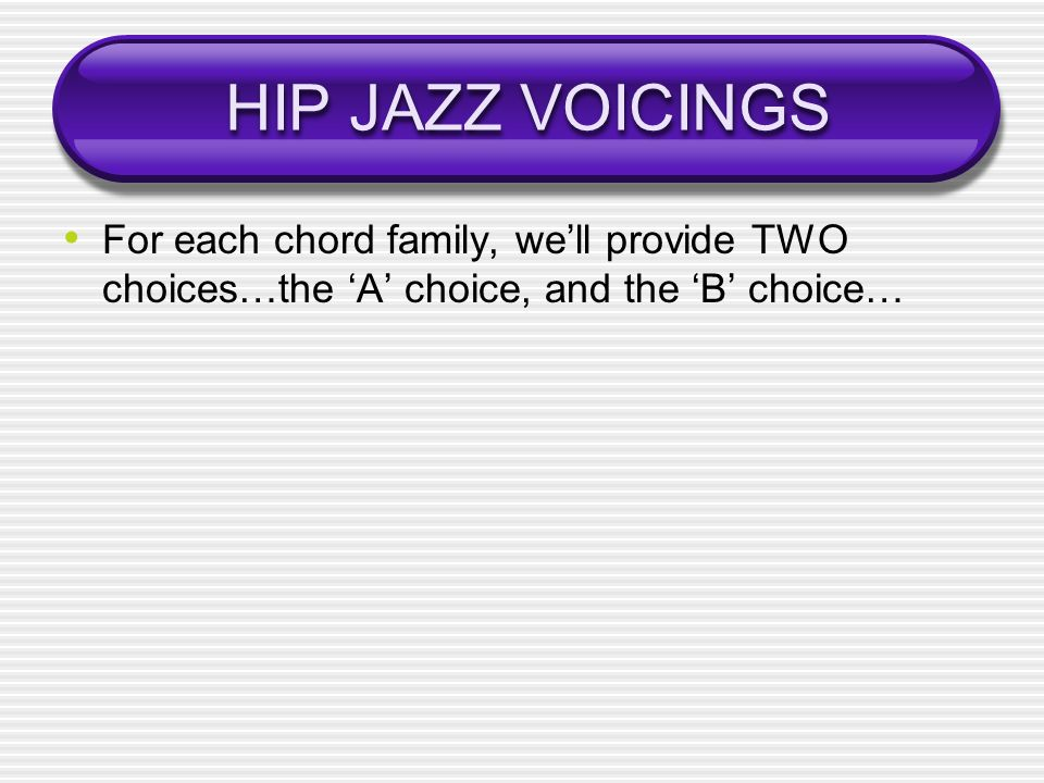 HIP JAZZ VOICINGS For each chord family, well provide TWO choices…the A choice, and the B choice…