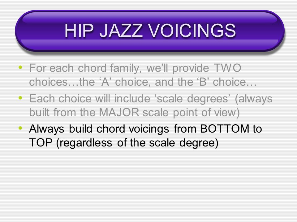 HIP JAZZ VOICINGS For each chord family, well provide TWO choices…the A choice, and the B choice… Each choice will include scale degrees (always built from the MAJOR scale point of view) Always build chord voicings from BOTTOM to TOP (regardless of the scale degree)