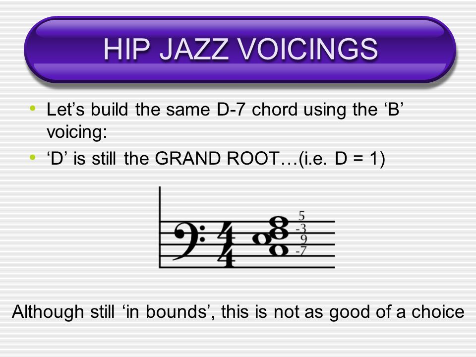 HIP JAZZ VOICINGS Lets build the same D-7 chord using the B voicing: D is still the GRAND ROOT…(i.e.
