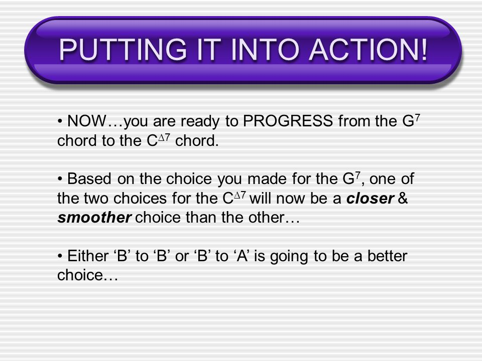 PUTTING IT INTO ACTION.NOW…you are ready to PROGRESS from the G 7 chord to the C 7 chord.