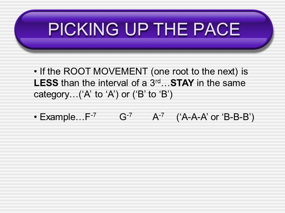 PICKING UP THE PACE If the ROOT MOVEMENT (one root to the next) is LESS than the interval of a 3 rd …STAY in the same category…(A to A) or (B to B) Example…F -7 G -7 A -7 (A-A-A or B-B-B)