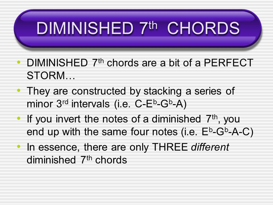DIMINISHED 7 th CHORDS DIMINISHED 7 th chords are a bit of a PERFECT STORM… They are constructed by stacking a series of minor 3 rd intervals (i.e.