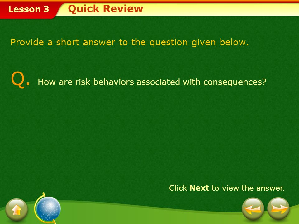 Lesson 3 A. Risk behaviors can potentially threaten your health or the health of others. Click Next to attempt another question. Quick Review - Answer
