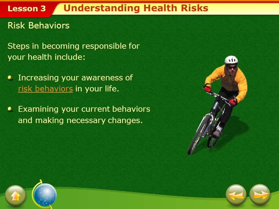 Lesson 3 Risk Behaviors Steps in becoming responsible for your health include: Increasing your awareness of risk behaviors in your life.