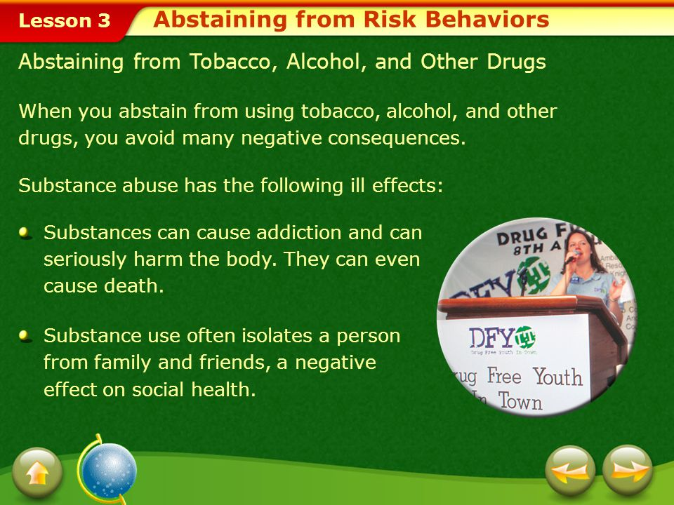 Lesson 3 Abstaining from Tobacco, Alcohol, and Other Drugs When you abstain from using tobacco, alcohol, and other drugs, you avoid many negative consequences.