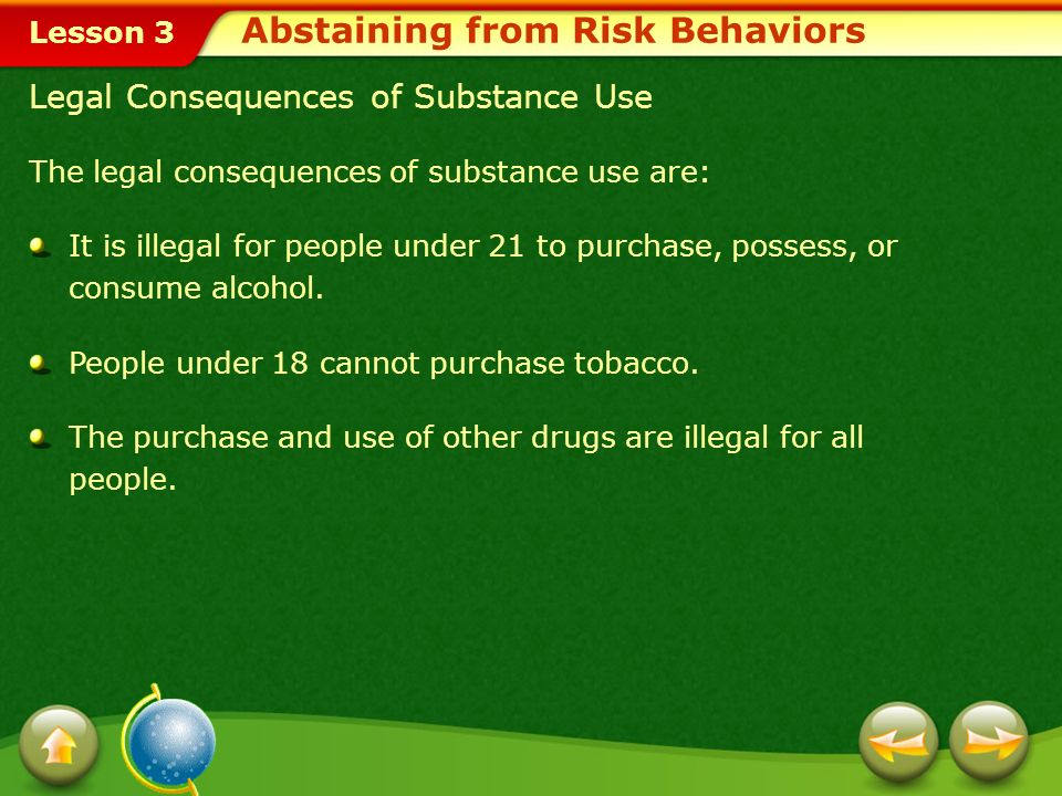 Lesson 3 Legal Consequences of Substance Use The legal consequences of substance use are: It is illegal for people under 21 to purchase, possess, or consume alcohol.