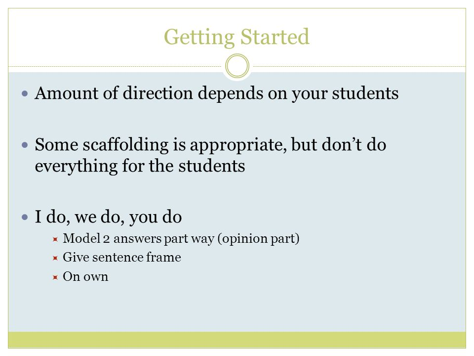 Getting Started Amount of direction depends on your students Some scaffolding is appropriate, but dont do everything for the students I do, we do, you do Model 2 answers part way (opinion part) Give sentence frame On own