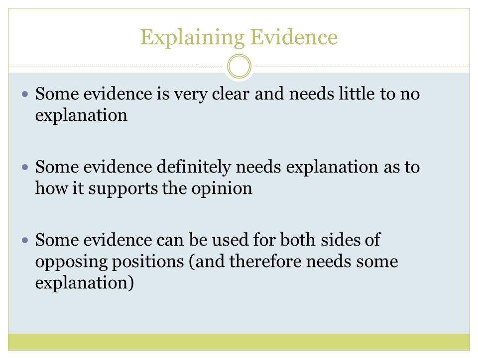 Explaining Evidence Some evidence is very clear and needs little to no explanation Some evidence definitely needs explanation as to how it supports the opinion Some evidence can be used for both sides of opposing positions (and therefore needs some explanation)