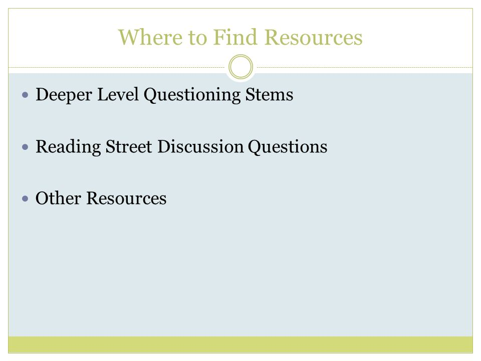 Where to Find Resources Deeper Level Questioning Stems Reading Street Discussion Questions Other Resources