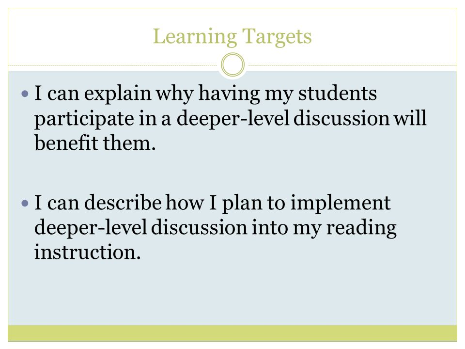 Learning Targets I can explain why having my students participate in a deeper-level discussion will benefit them.