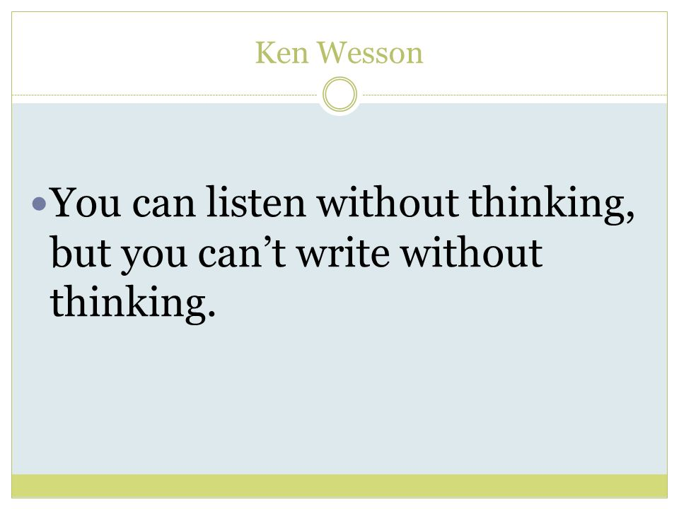 Ken Wesson You can listen without thinking, but you cant write without thinking.