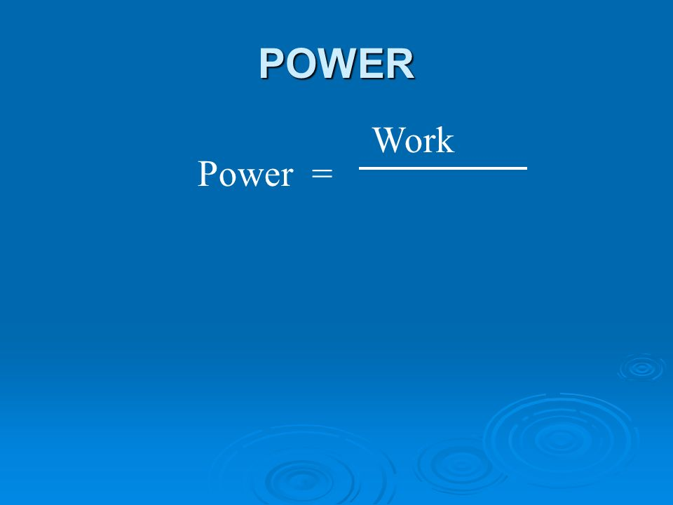 POWER Power = Work