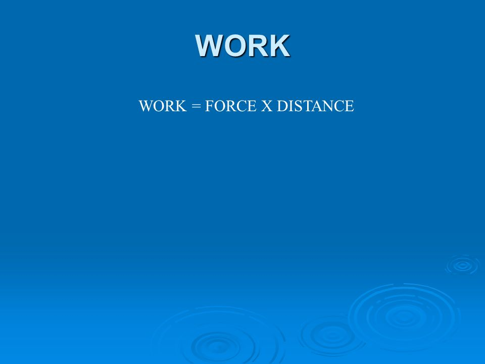 WORK WORK = FORCE X DISTANCE