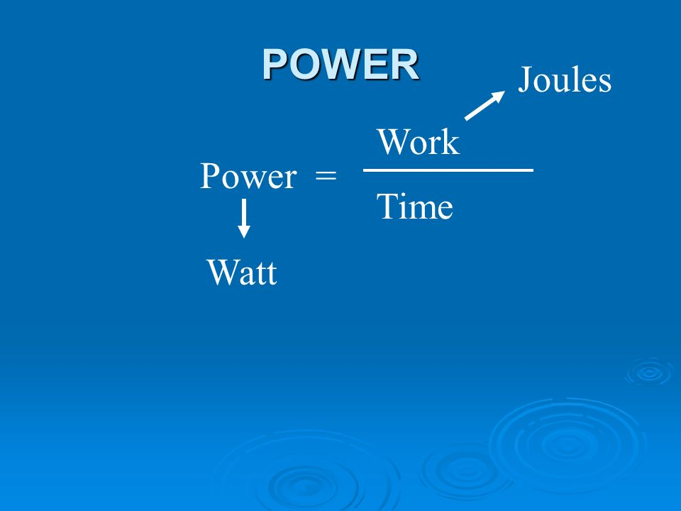 POWER Power = Work Time Watt Joules